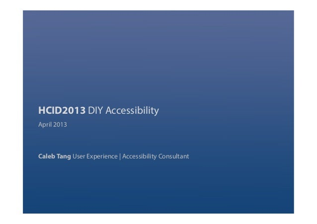 HCID2013 DIY Accessibility April 2013 Caleb Tang User Experience   Accessibility Consultant