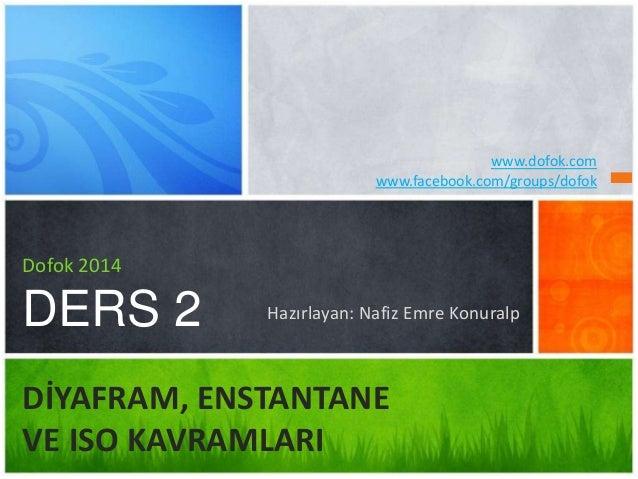 Hazırlayan: Nafiz Emre Konuralp  Dofok 2014  DERS 2  DİYAFRAM, ENSTANTANE  VE ISO KAVRAMLARI  www.dofok.com  www.facebook....