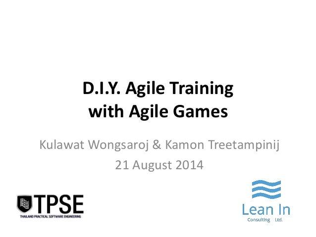 D.I.Y. Agile Training with Agile Games  Kulawat Wongsaroj & Kamon Treetampinij  21 August 2014