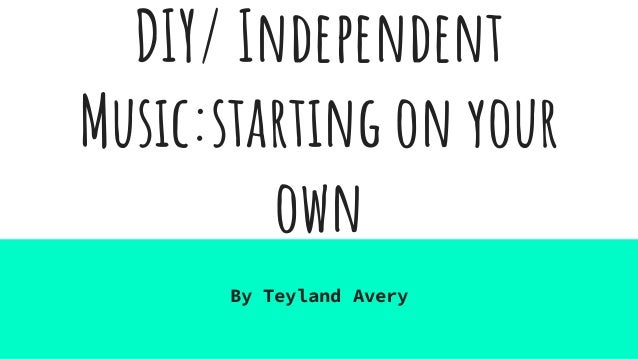 DIY/ Independent Music:starting on your own By Teyland Avery