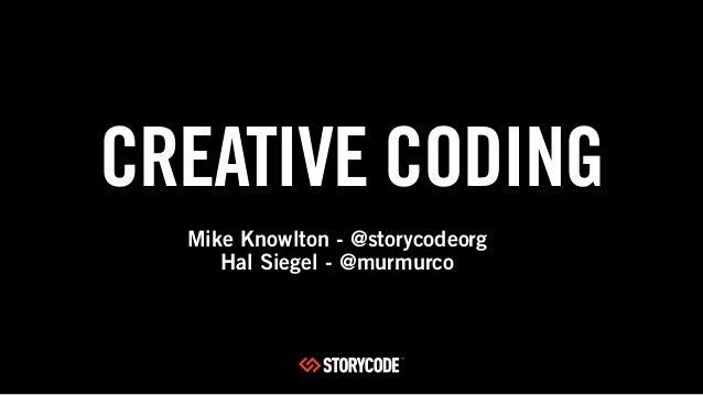 CREATIVE CODINGMike Knowlton - @storycodeorgHal Siegel - @murmurco
