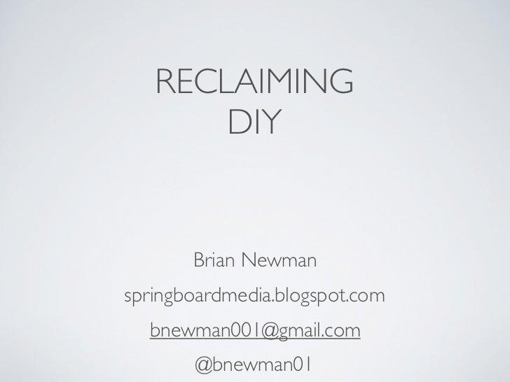 RECLAIMING       DIY       Brian Newmanspringboardmedia.blogspot.com  bnewman001@gmail.com       @bnewman01