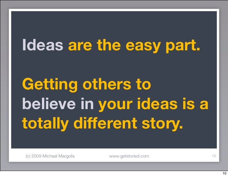 Ideas are the easy part.  Getting others to believe in your ideas is a totally different story. (c) 2009 Michael Margolis ...