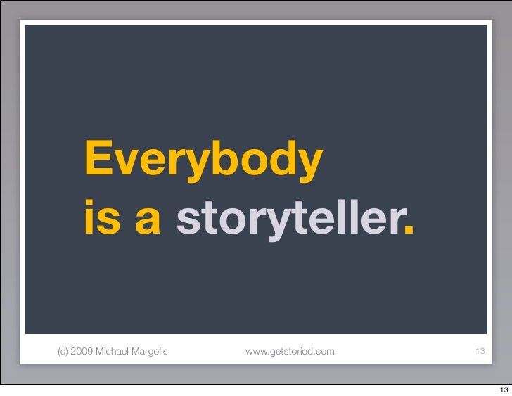 Everybody      is a storyteller.  (c) 2009 Michael Margolis   www.getstoried.com   13                                     ...