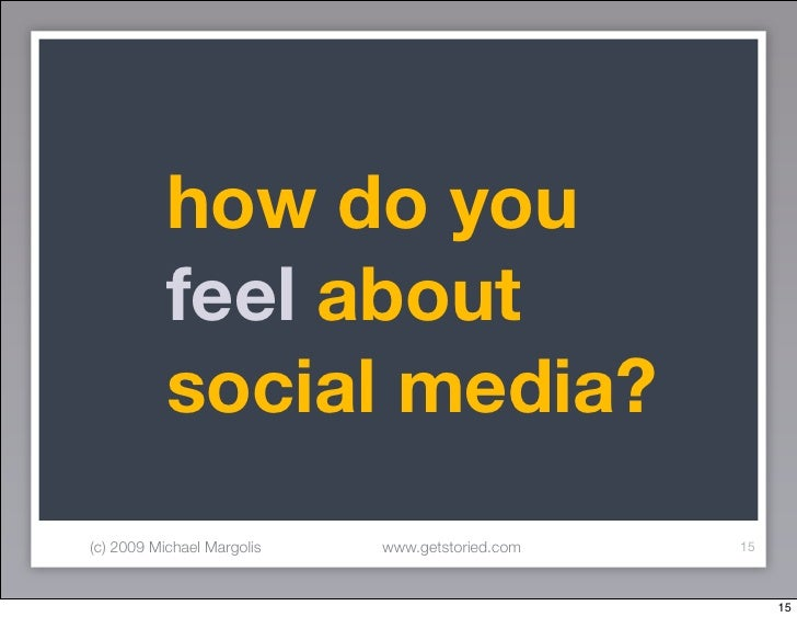how do you            feel about            social media? (c) 2009 Michael Margolis   www.getstoried.com   15             ...
