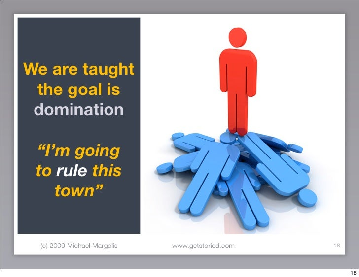 "We are taught  the goal is  domination   ""I'm going  to rule this     town""     (c) 2009 Michael Margolis   www.getstoried..."