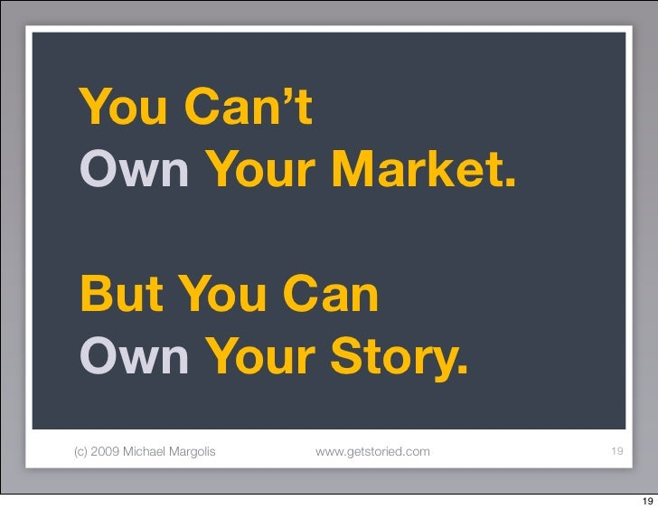 You Can't Own Your Market.  But You Can Own Your Story. (c) 2009 Michael Margolis   www.getstoried.com   19               ...