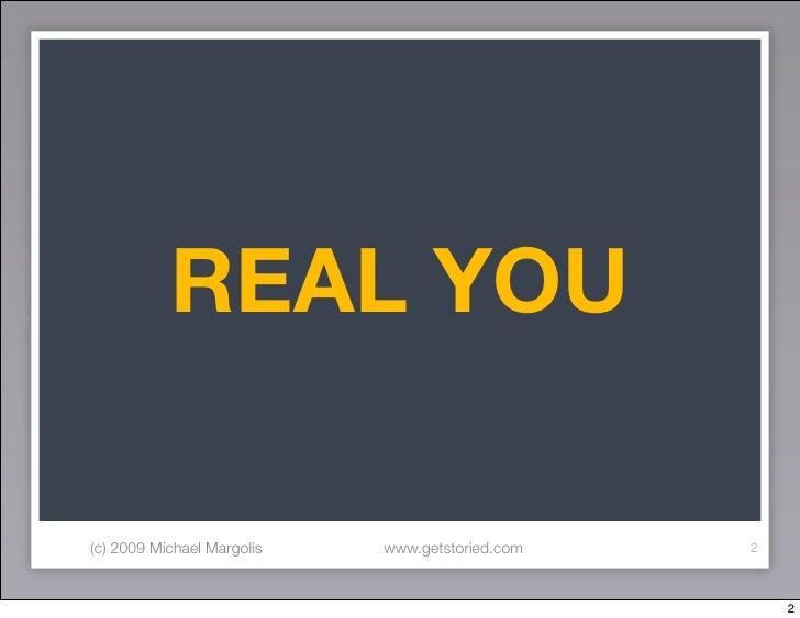 REAL YOU  (c) 2009 Michael Margolis   www.getstoried.com   2                                                         2