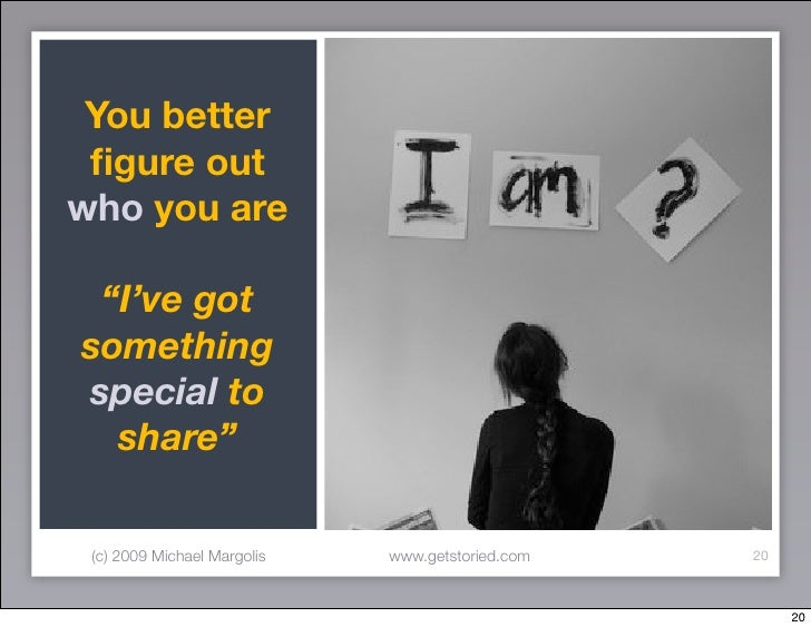 """You better  figure out who you are   """"I've got something special to   share""""   (c) 2009 Michael Margolis   www.getstoried.c..."""