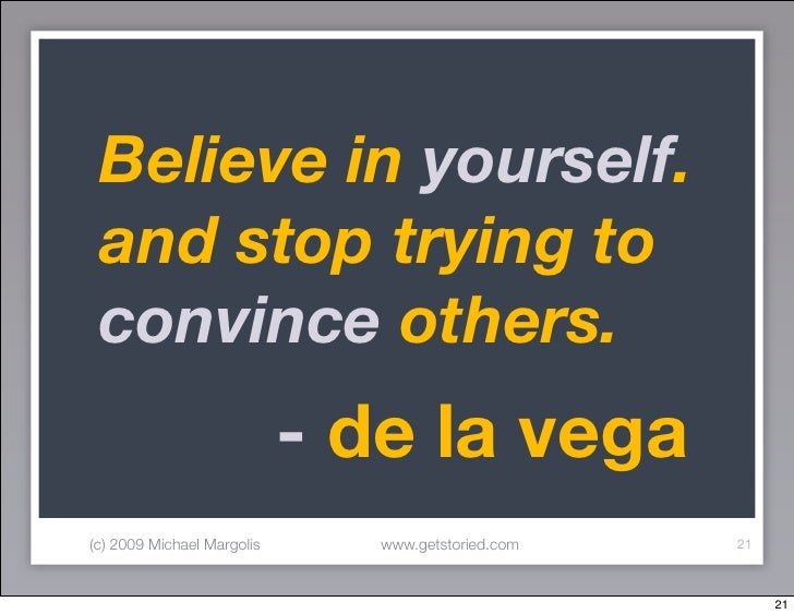 Believe in yourself.  and stop trying to  convince others.                             - de la vega (c) 2009 Michael Margo...