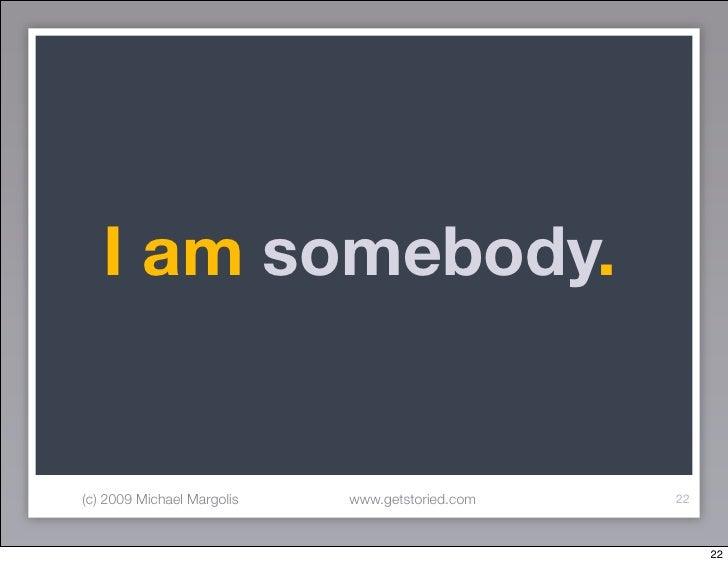 I am somebody.   (c) 2009 Michael Margolis   www.getstoried.com   22                                                      ...