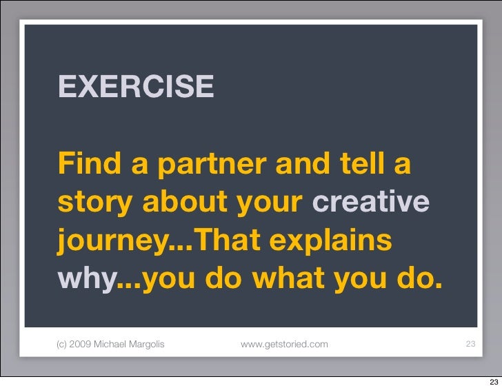 EXERCISE  Find a partner and tell a story about your creative journey...That explains why...you do what you do. (c) 2009 M...
