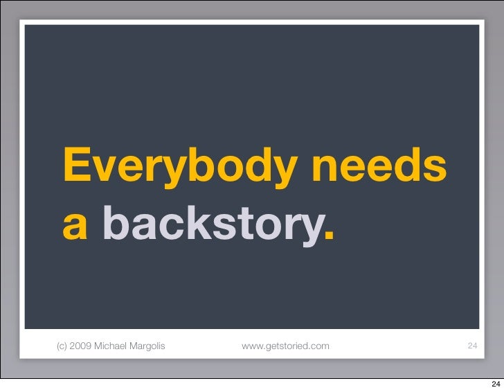 Everybody needs  a backstory.  (c) 2009 Michael Margolis   www.getstoried.com   24                                        ...