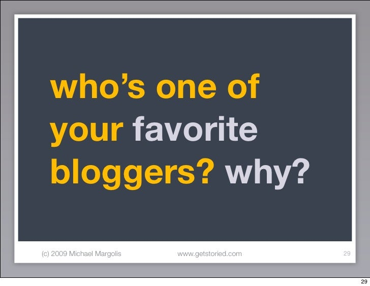 who's one of   your favorite   bloggers? why?  (c) 2009 Michael Margolis   www.getstoried.com   29                        ...
