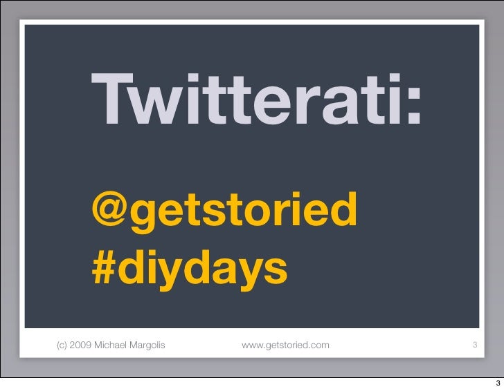 Twitterati:        @getstoried        #diydays (c) 2009 Michael Margolis   www.getstoried.com   3                         ...