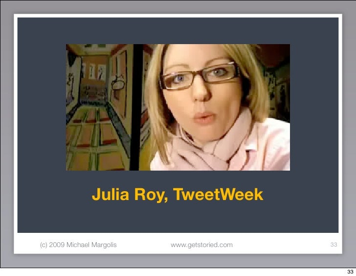 Julia Roy, TweetWeek  (c) 2009 Michael Margolis   www.getstoried.com   33                                                 ...