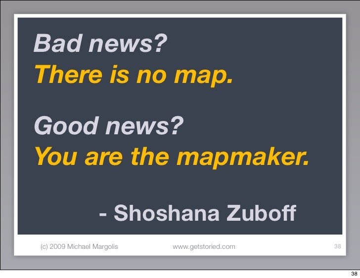Bad news? There is no map.  Good news? You are the mapmaker.  	 	 	 	           - Shoshana Zuboff (c) 2009 Michael Margoli...
