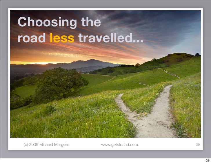 Choosing the road less travelled...      (c) 2009 Michael Margolis   www.getstoried.com   39                              ...