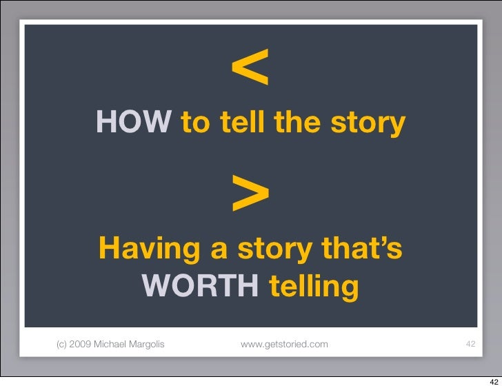 <         HOW to tell the story                              >          Having a story that's            WORTH telling (c)...
