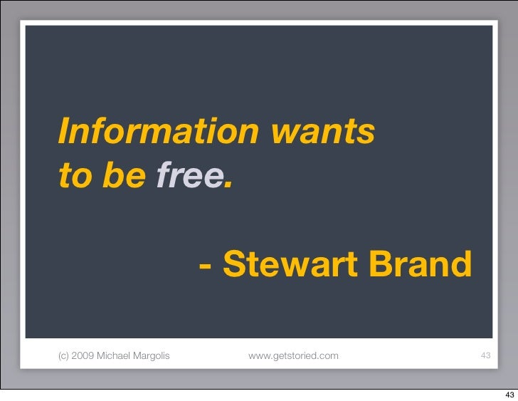 Information wants to be free.  	 	 	 	 	 	 - Stewart Brand  (c) 2009 Michael Margolis   www.getstoried.com   43           ...