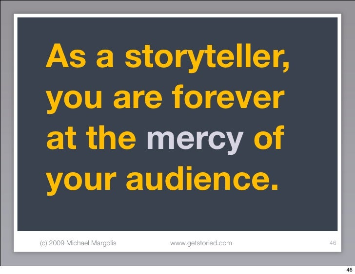 As a storyteller,  you are forever  at the mercy of  your audience. (c) 2009 Michael Margolis   www.getstoried.com   46   ...