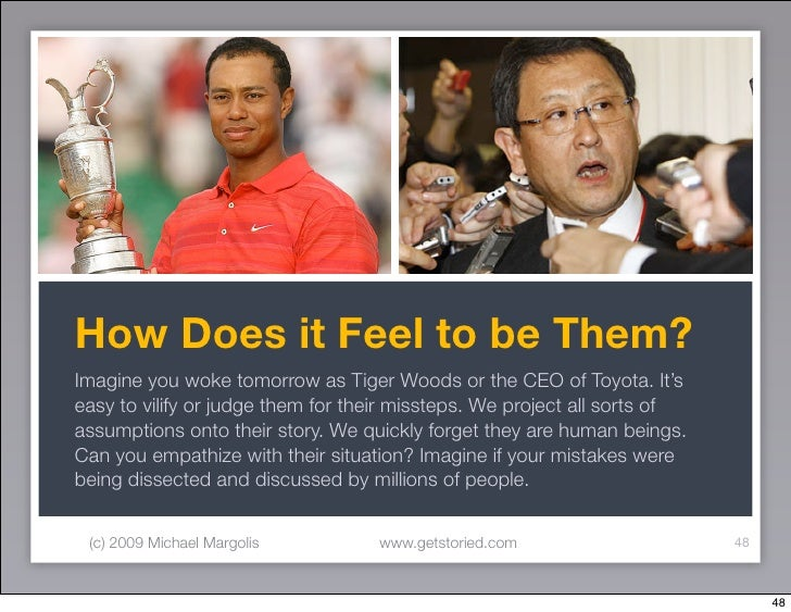 How Does it Feel to be Them? Imagine you woke tomorrow as Tiger Woods or the CEO of Toyota. It's easy to vilify or judge t...
