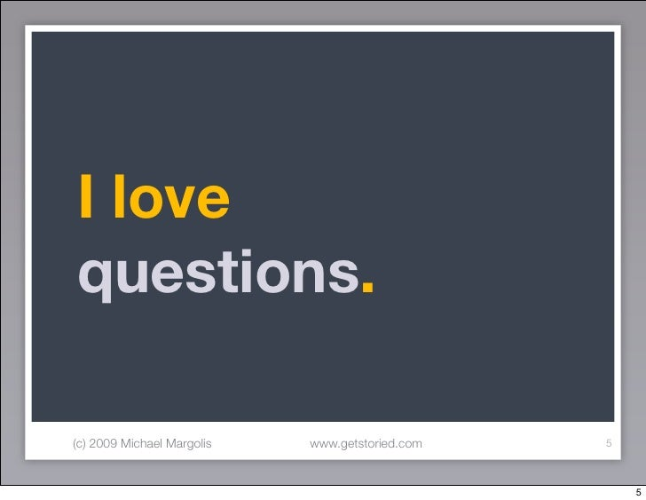 I love questions.  (c) 2009 Michael Margolis   www.getstoried.com   5                                                     ...