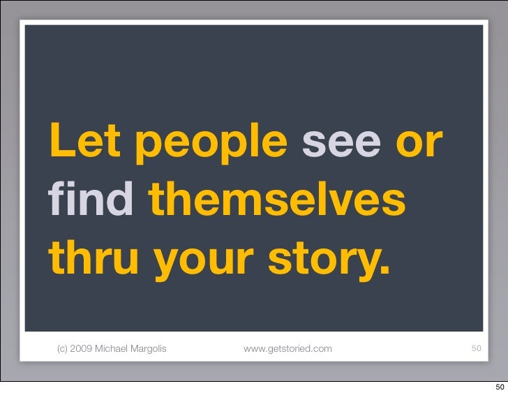 Let people see or find themselves thru your story. (c) 2009 Michael Margolis   www.getstoried.com   50                     ...