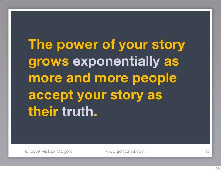 The power of your story  grows exponentially as  more and more people  accept your story as  their truth.  (c) 2009 Michae...