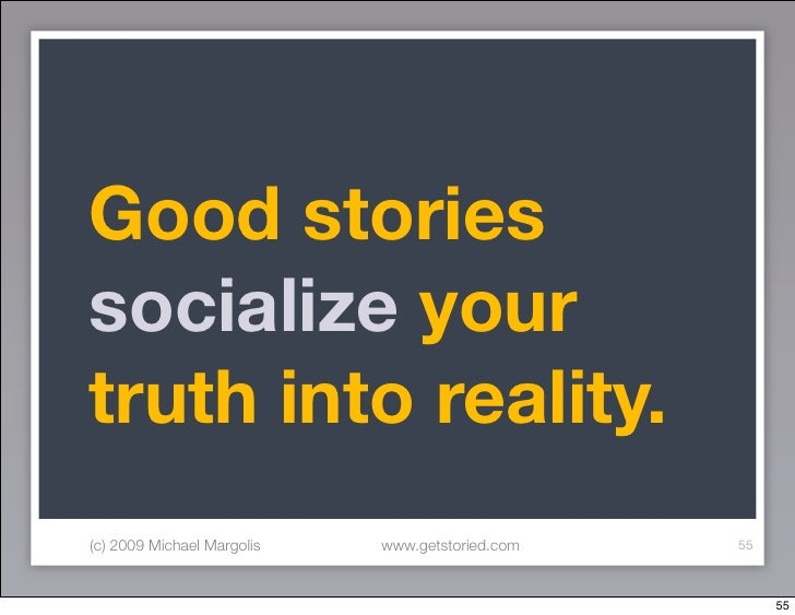 Good stories socialize your truth into reality. (c) 2009 Michael Margolis   www.getstoried.com   55                       ...
