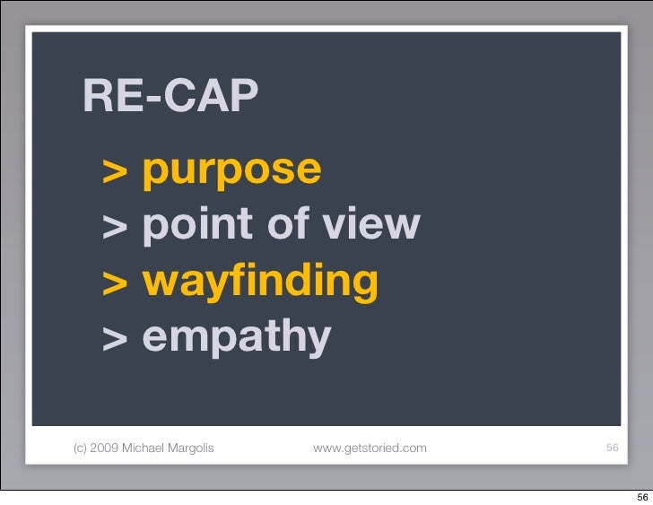RE-CAP      > purpose      > point of view      > wayfinding      > empathy  (c) 2009 Michael Margolis   www.getstoried.com...