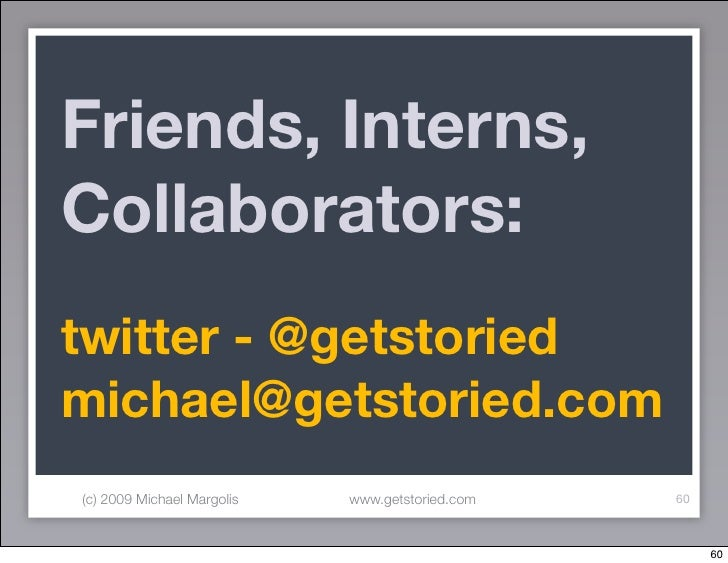 Friends, Interns, Collaborators: twitter - @getstoried michael@getstoried.com (c) 2009 Michael Margolis   www.getstoried.c...