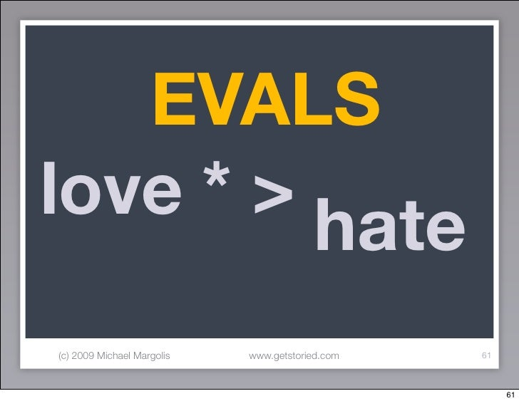 EVALS love * >          hate (c) 2009 Michael Margolis   www.getstoried.com   61                                          ...