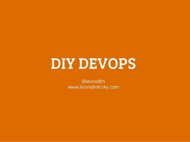 DIY DEVOPS @leonidlm www.leonidmirsky.com