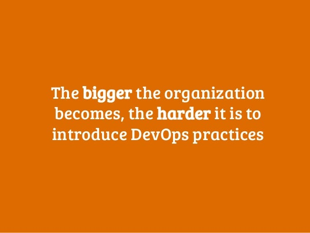 The bigger the organization becomes, the harder it is to introduce DevOps practices