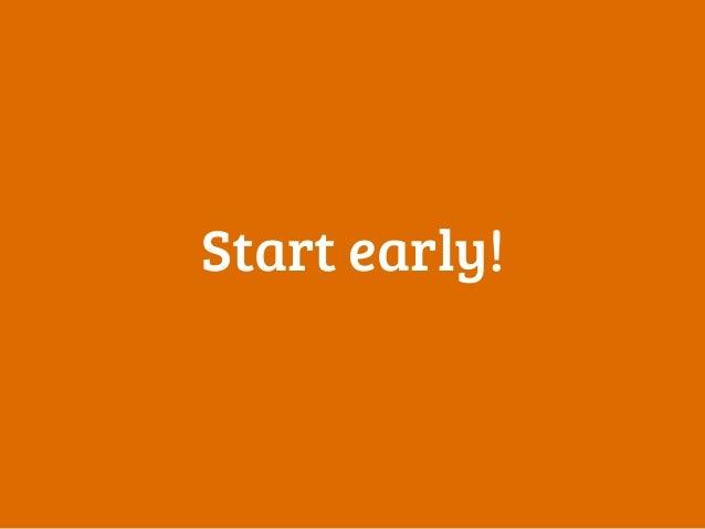 Start early!