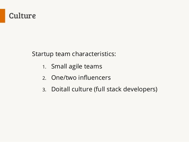 Culture  Startup team characteristics: 1.  Small agile teams  2.  One/two influencers  3.  Doitall culture (full stack dev...