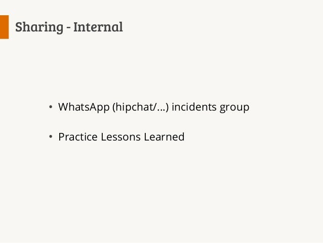 Sharing - Internal  WhatsApp (hipchat/...) incidents group Practice Lessons Learned