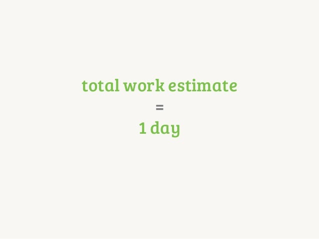 total work estimate = 1 day