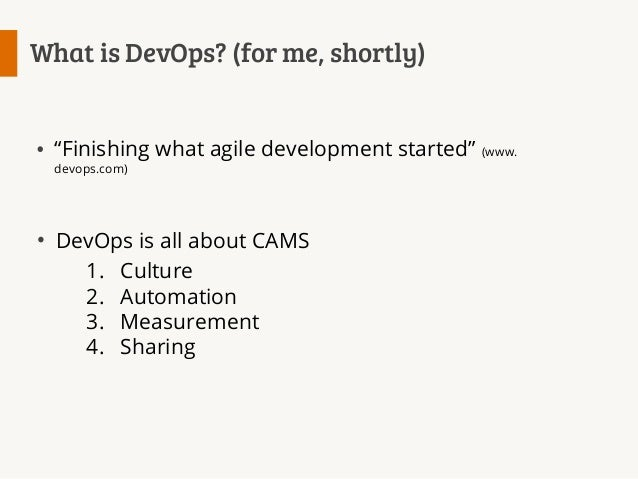 """What is DevOps? (for me, shortly)  """"Finishing what agile development started"""" (www. devops.com)  DevOps is all about CAMS ..."""