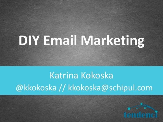 Katrina KokoskaDIY Email Marketing@kkokoska // kkokoska@schipul.com