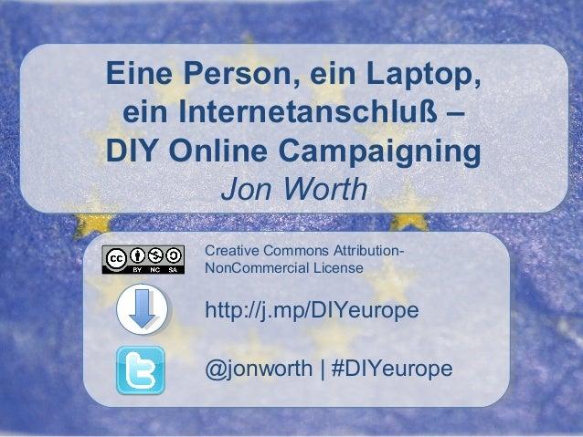 Eine Person, ein Laptop, ein Internetanschluß – DIY Online Campaigning Jon Worth Creative Commons AttributionNonCommercial...