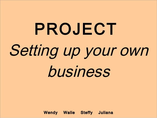 PROJECTSetting up your own      business    Wendy   Walie   Steffy   Juliana