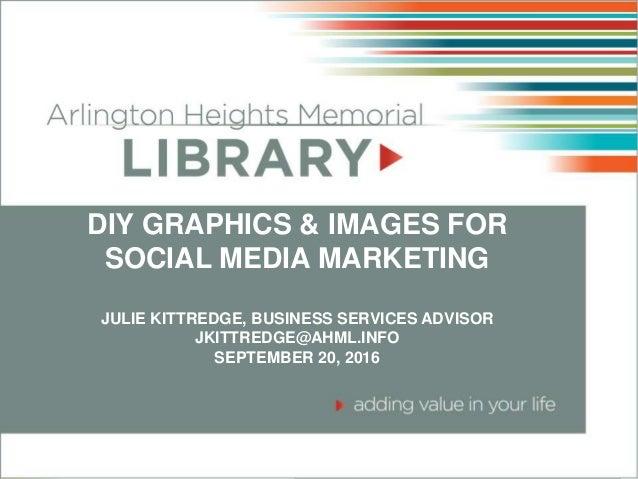 DIY GRAPHICS & IMAGES FOR SOCIAL MEDIA MARKETING JULIE KITTREDGE, BUSINESS SERVICES ADVISOR JKITTREDGE@AHML.INFO SEPTEMBER...