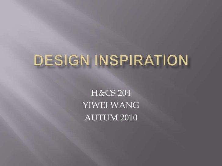 DESIGN INSPIRATION<br />H&CS 204<br />YIWEI WANG<br />AUTUM 2010<br />