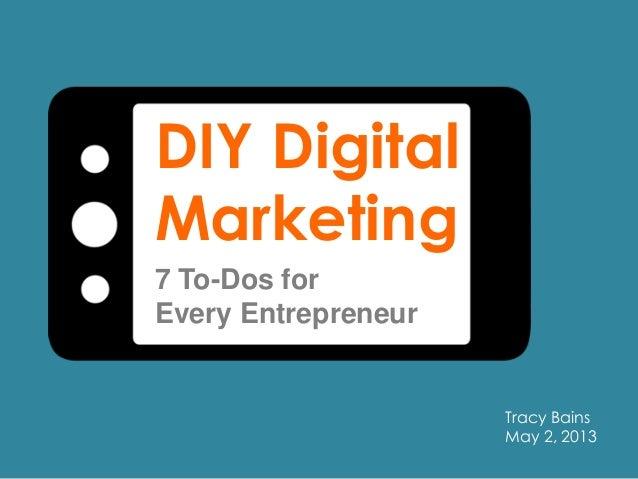 DIY DigitalMarketing7 To-Dos forEvery EntrepreneurTracy BainsMay 2, 2013