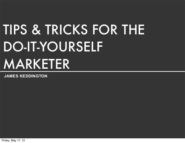 TIPS & TRICKS FOR THEDO-IT-YOURSELFMARKETERJAMES KEDDINGTONFriday, May 17, 13