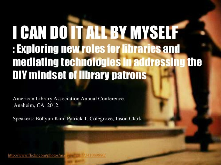 I CAN DO IT ALL BY MYSELF  : Exploring new roles for libraries and  mediating technologies in addressing the  DIY mindset ...