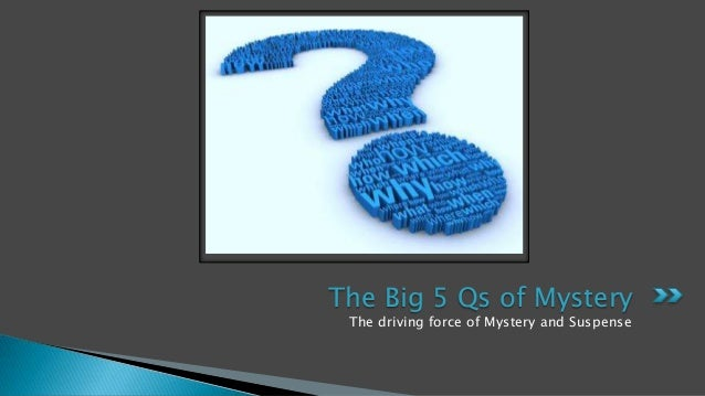 The Big 5 Qs of Mystery The driving force of Mystery and Suspense