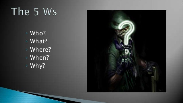 ◦   Who?◦   What?◦   Where?◦   When?◦   Why?